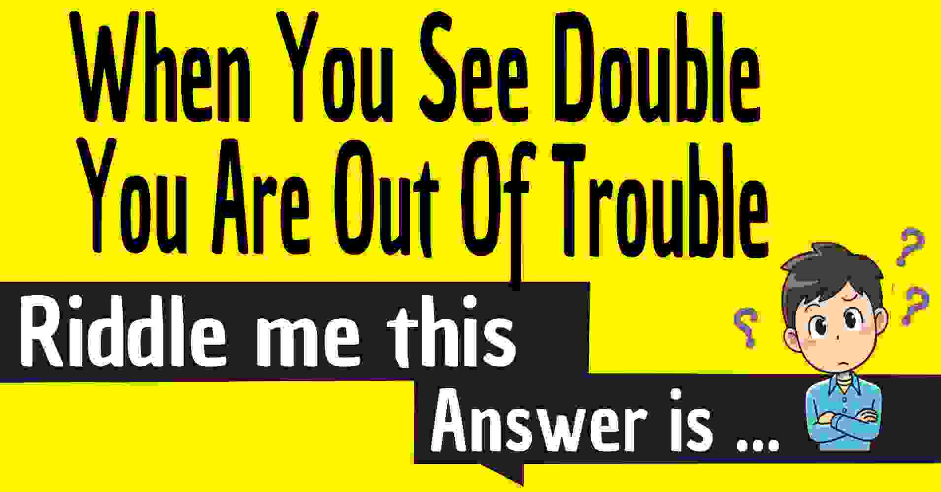 When You See Double You Are Out Of Trouble Riddle / Double Trouble: a riddle about two things