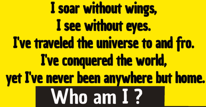 I soar without wings, I see without eyes. I've traveled the universe to and fro. I've conquered the world, yet I've never been anywhere but home /  i soar without wings riddle