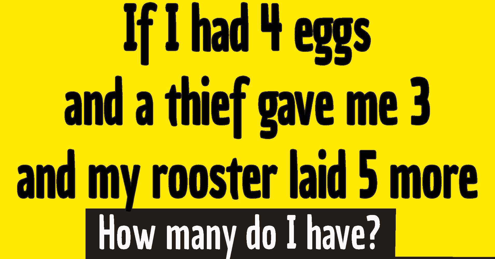 If I had 4 eggs riddle answer / If I had 4 eggs and a thief gave me 3 and my rooster laid 5 more