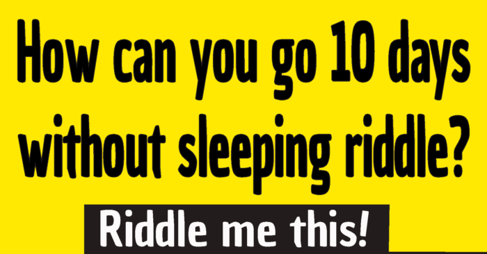 How can you go 10 days without sleeping riddle answer / How can a man go 10 days without sleep riddle answer