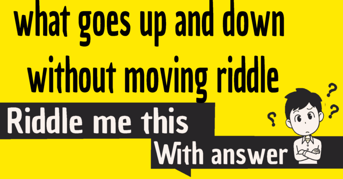 what goes up and down without moving riddle answer
