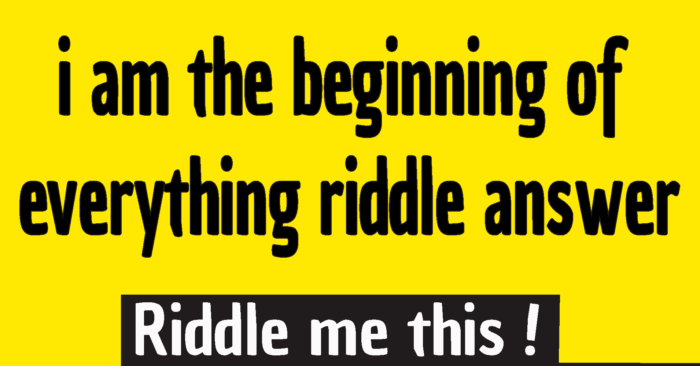i am the beginning of everything riddle answer