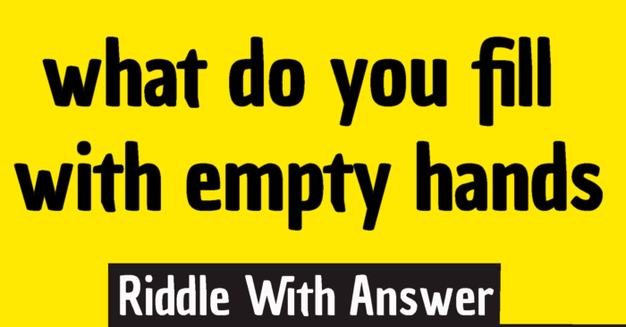 what do you fill with empty hands riddle answer