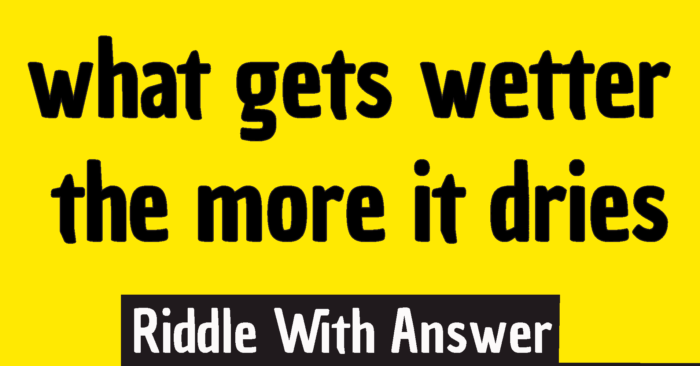 what gets wetter the more it dries riddle answer - what gets wet while drying riddle answer