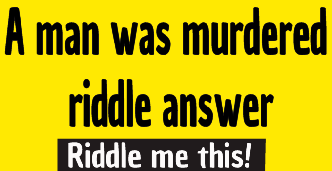 a man was murdered riddle answer