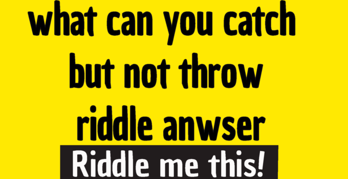 what can you catch but not throw riddle answer