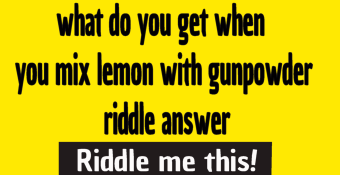 what do you get when you mix lemon with gunpowder riddle answer