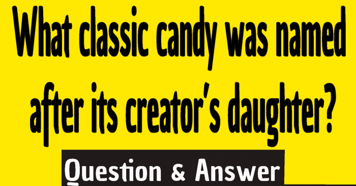 The correct answer to What classic candy was named after its creator's daughter is ...