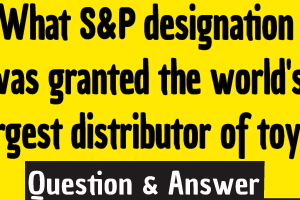 What s&p designation was granted the world's largest distributor of toys?, s&p designation was granted the world's largest distributor of toys