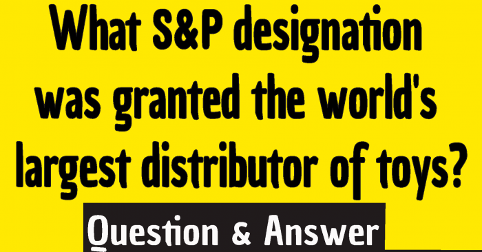 What s&p designation was granted the world's largest distributor of toys?