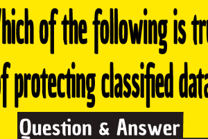 Which of the following is true of protecting classified data? ,true of protecting classified data answer