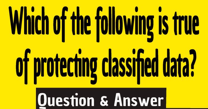Which of the following is true of protecting classified data?, true of protecting classified data answer
