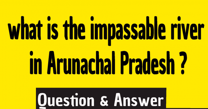 What river is impassable by man in Arunachal Pradesh and joins the Ganga River in Bangladesh? what is the impassable river in Arunachal Pradesh ?