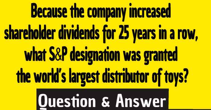 company increased shareholder dividends for 25 years in a row ,because the company increased shareholder dividends for 25 years in a row what s ,what company increased shareholder dividends for 25 years in a row ,Because the company increased shareholder dividends for 25 years in a row what S&P designation was granted the world's largest distributor of toys? ,Because the company increased shareholder dividends for 25 years in a row what S&P designation was granted the world's largest distributor of toys