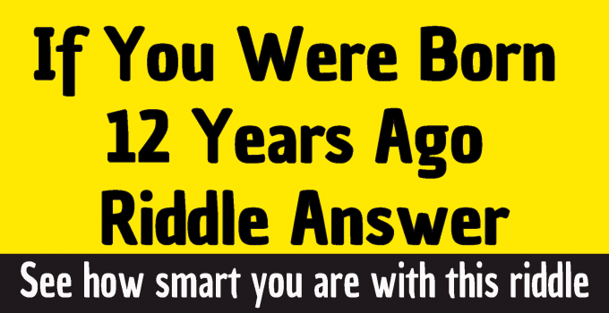 #If You Were Born 12 Years Ago Riddle answer #If you were born exactly twelve years ago how old would you be today riddle answer