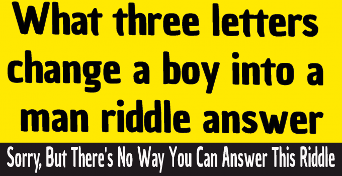 what three letters word changes a boy to a man riddle answer #what 3 letters word changes a boy to a man riddle answer #What three letters change a boy into a man riddle answer #What 3 letters change a boy into a man riddle answer