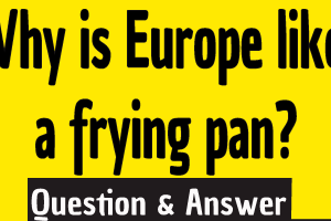 Why is Europe like a frying pan? ,Why Europe is like a frying pan ,Why Europe is called frying pan ,Europe frying pan ,Why is Europe like a frying pan answer