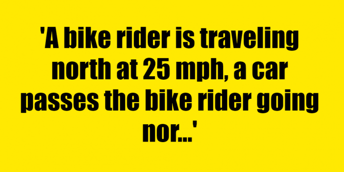 A bike rider is traveling north at 25 mph a car passes the bike rider going north at 40 mph At the same time the bike rider passes a jogger running north at 5 mph Which will move away from the bike rider at a faster pace the car or the jogger - Riddle Answer