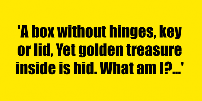 A box without hinges, key or lid, Yet golden treasure inside is hid. What am I? - Riddle Answer
