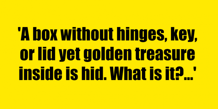 A box without hinges key or lid yet golden treasure inside is hid What is it - Riddle Answer