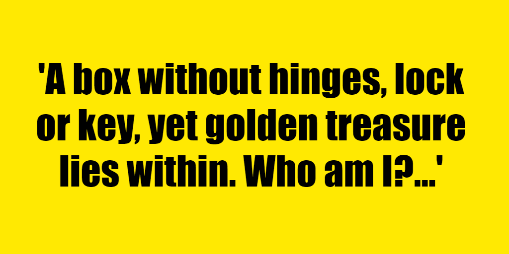 A box without hinges, lock or key, yet golden treasure lies within. Who am I? - Riddle Answer