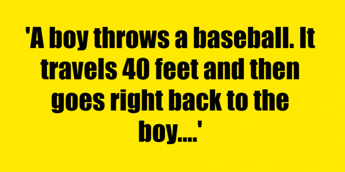 A boy throws a baseball It travels 40 feet and then goes right back to the boy How is that possible - Riddle Answer