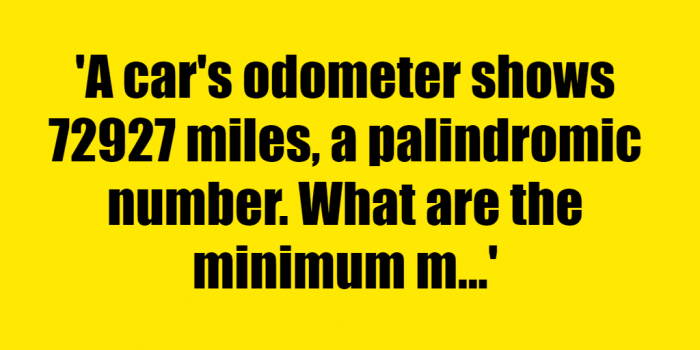 A cars odometer shows 72927 miles a palindromic number What are the minimum miles you would need to travel to form another - Riddle Answer