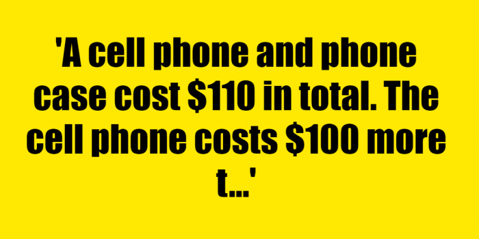 A cell phone and phone case cost 110 in total The cell phone costs 100 more than the phone case How much was the cell phone - Riddle Answer