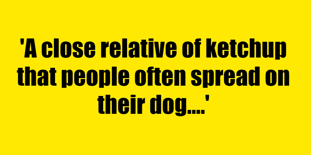 A close relative of ketchup that people often spread on their dog. - Riddle Answer
