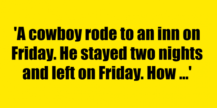 A cowboy rode to an inn on Friday. He stayed two nights and left on Friday. How could that be? - Riddle Answer
