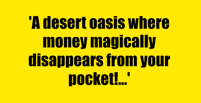 A desert oasis where money magically disappears from your pocket! - Riddle Answer