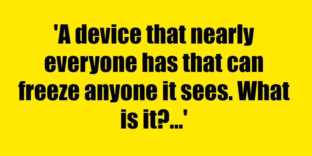 A device that nearly everyone has that can freeze anyone it sees. What is it? - Riddle Answer