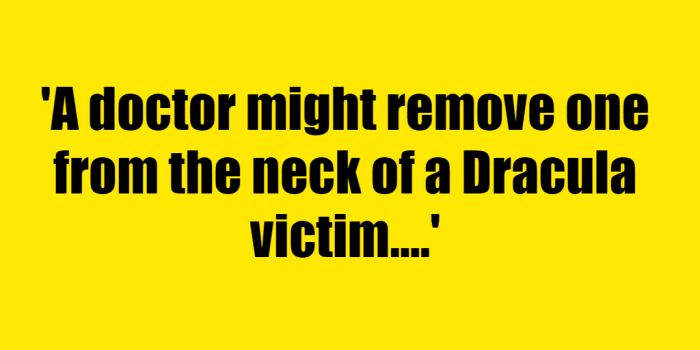 A doctor might remove one from the neck of a Dracula victim. - Riddle Answer