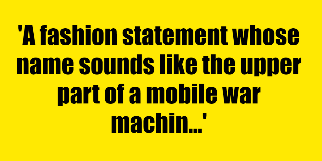 A fashion statement whose name sounds like the upper part of a mobile war machine. - Riddle Answer