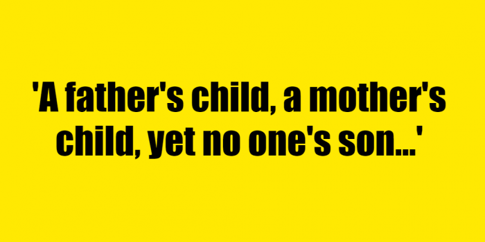 A fathers child a mothers child yet no ones son - Riddle Answer
