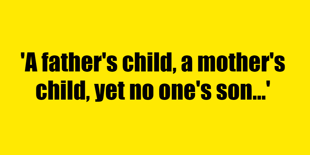 A father's child, a mother's child, yet no one's son - Riddle Answer