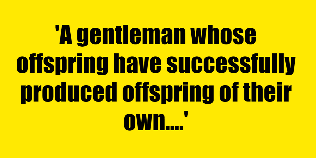 A gentleman whose offspring have successfully produced offspring of their own. - Riddle Answer