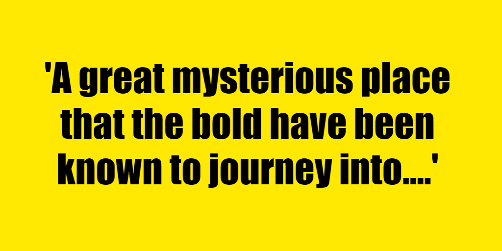 A great mysterious place that the bold have been known to journey into. - Riddle Answer