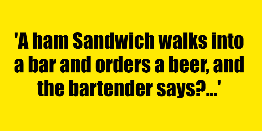 A ham Sandwich walks into a bar and orders a beer, and the bartender says? - Riddle Answer