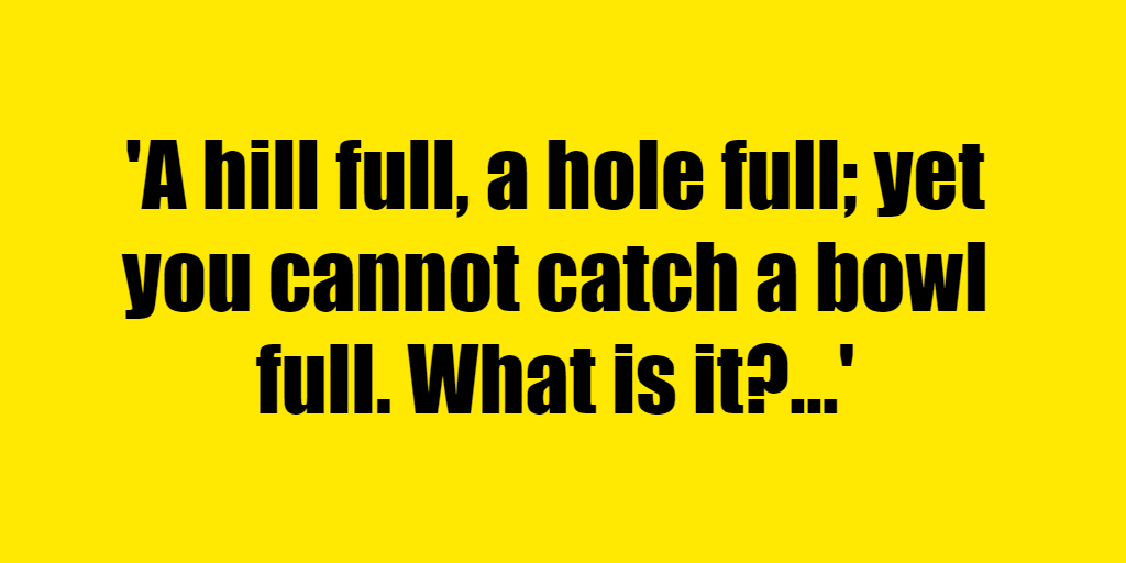 A hill full, a hole full; yet you cannot catch a bowl full. What is it? - Riddle Answer
