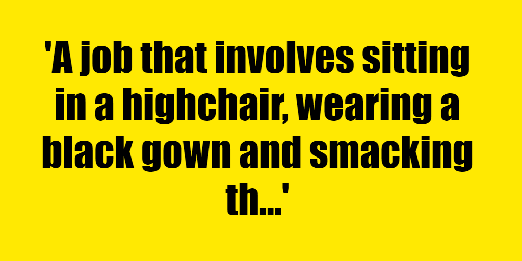 A job that involves sitting in a highchair, wearing a black gown and smacking things with a mallet - Riddle Answer