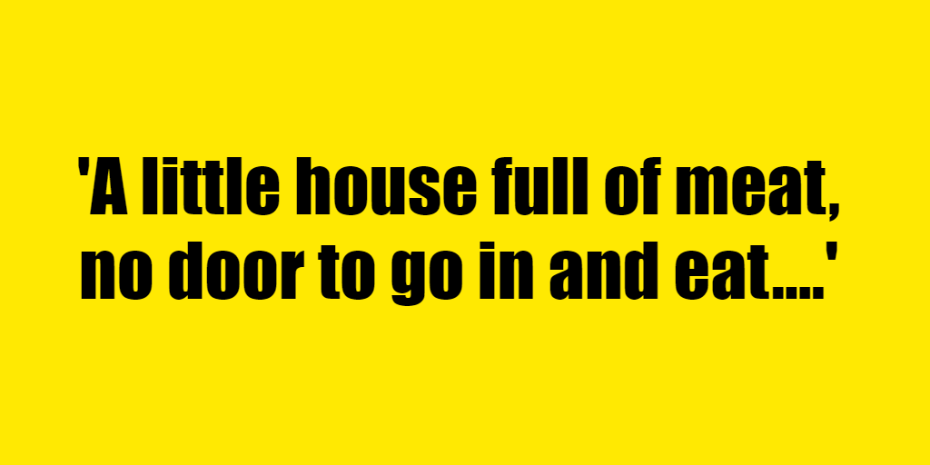 A little house full of meat, no door to go in and eat. - Riddle Answer