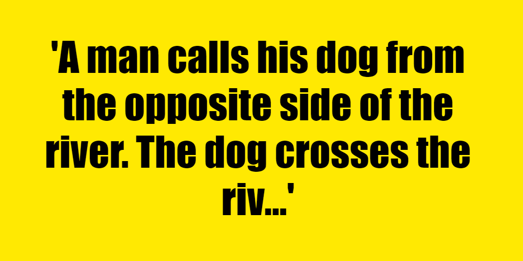 A man calls his dog from the opposite side of the river. The dog crosses the river without getting wet, and without using a bridge or boat. How? - Riddle Answer