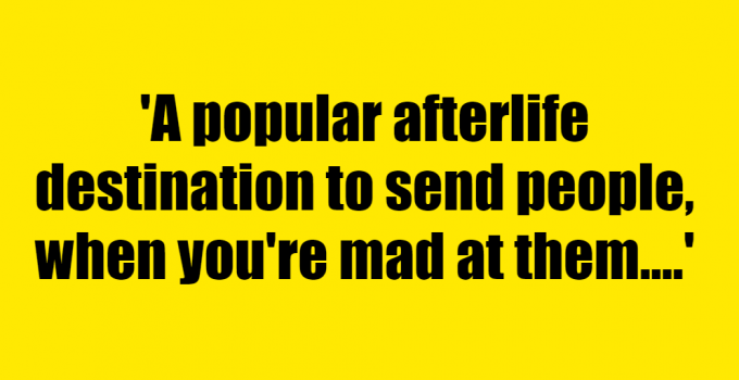 A popular afterlife destination to send people, when you're mad at them. - Riddle Answer