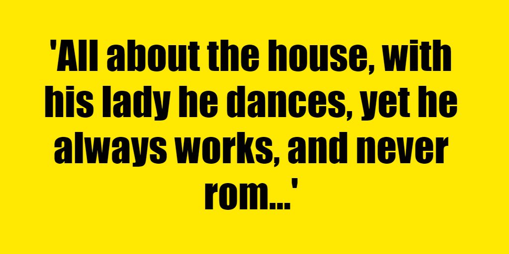 All about the house, with his lady he dances, yet he always works, and never romances. - Riddle Answer