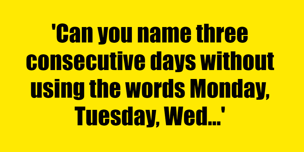 Can you name three consecutive days without using the words Monday, Tuesday, Wednesday, Thursday, Friday, Saturday, or Sunday? - Riddle Answer