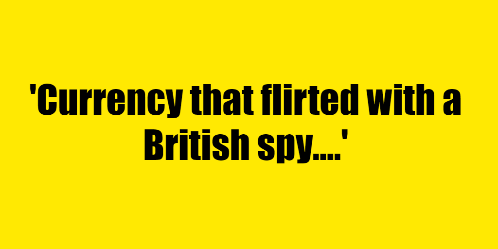 Currency that flirted with a British spy. - Riddle Answer