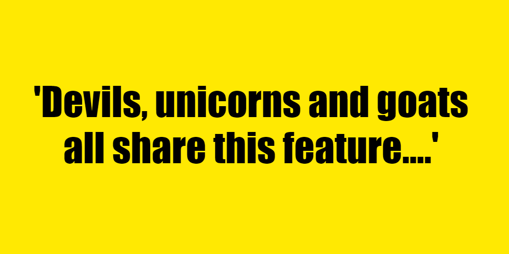 Devils, unicorns and goats all share this feature. - Riddle Answer