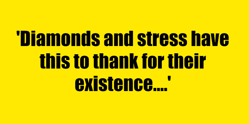 Diamonds and stress have this to thank for their existence. - Riddle Answer