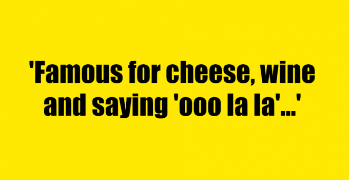 Famous for cheese, wine and saying 'ooo la la' - Riddle Answer